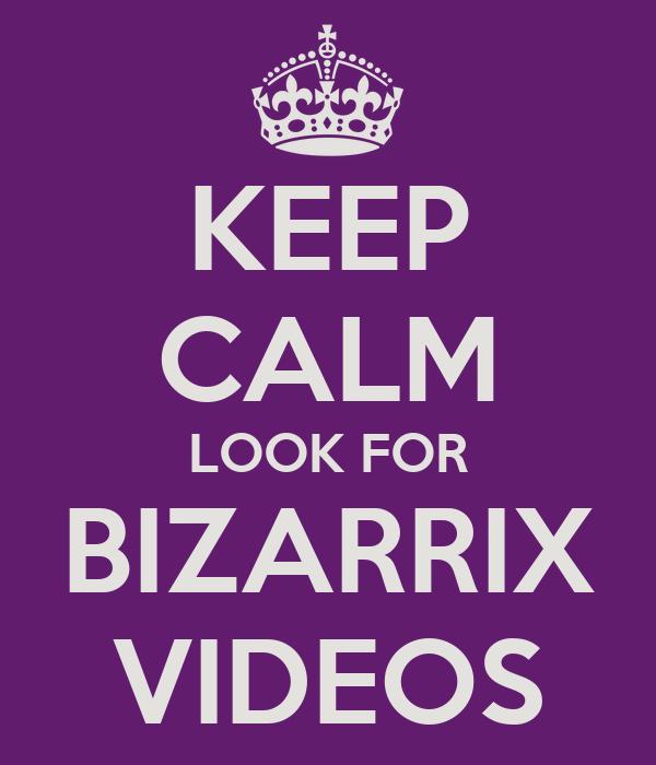 KEEP CALM LOOK FOR BIZARRIX VIDEOS