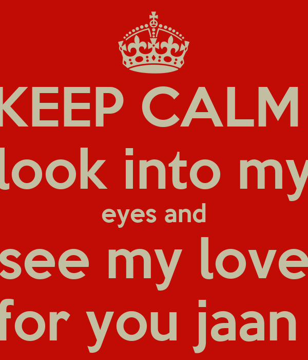 KEEP CALM  look into my eyes and see my love for you jaan