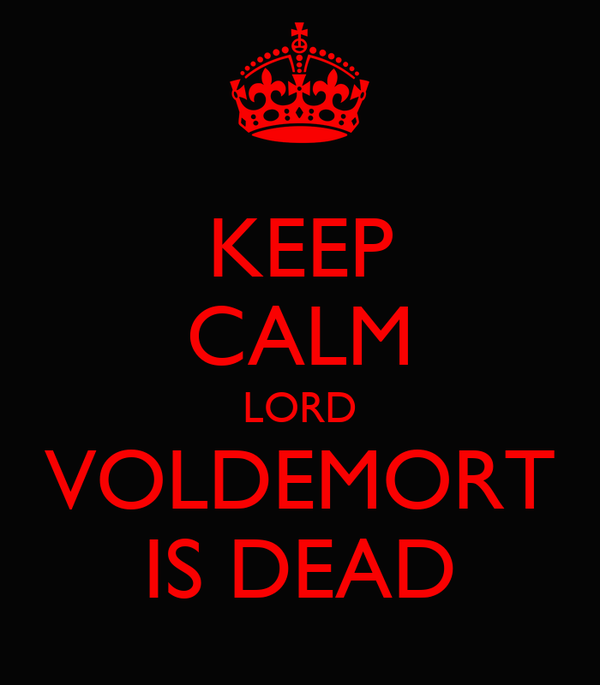 KEEP CALM LORD VOLDEMORT IS DEAD