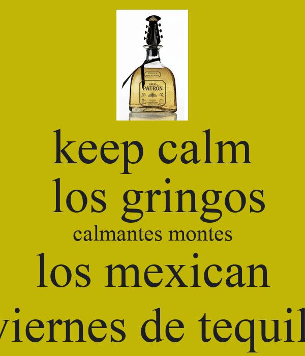 keep calm  los gringos calmantes montes los mexican  viernes de tequila