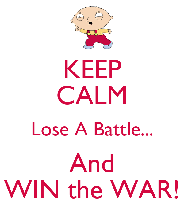 KEEP CALM Lose A Battle... And WIN the WAR!