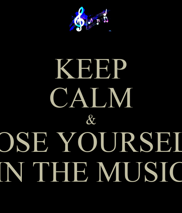 KEEP CALM & LOSE YOURSELF IN THE MUSIC
