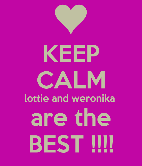 KEEP CALM lottie and weronika  are the BEST !!!!