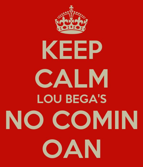 KEEP CALM LOU BEGA'S NO COMIN OAN