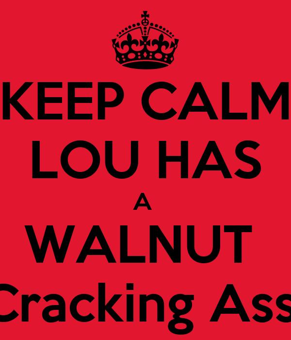KEEP CALM LOU HAS A  WALNUT  Cracking Ass!
