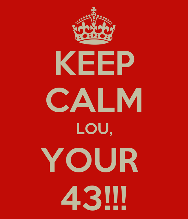 KEEP CALM LOU, YOUR  43!!!