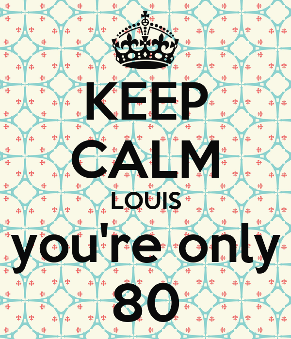 KEEP CALM LOUIS you're only 80
