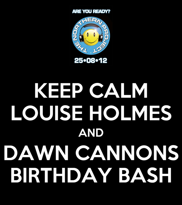 KEEP CALM LOUISE HOLMES AND DAWN CANNONS BIRTHDAY BASH