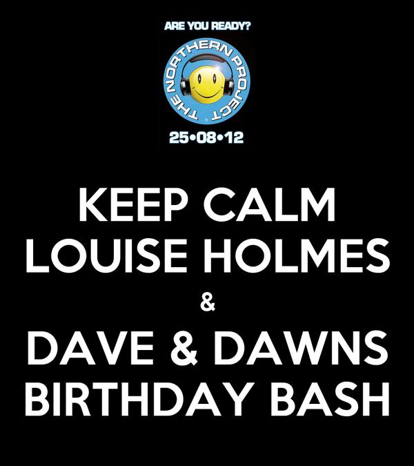 KEEP CALM LOUISE HOLMES & DAVE & DAWNS BIRTHDAY BASH