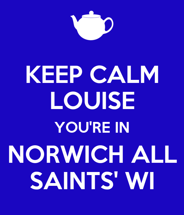 KEEP CALM LOUISE YOU'RE IN NORWICH ALL SAINTS' WI