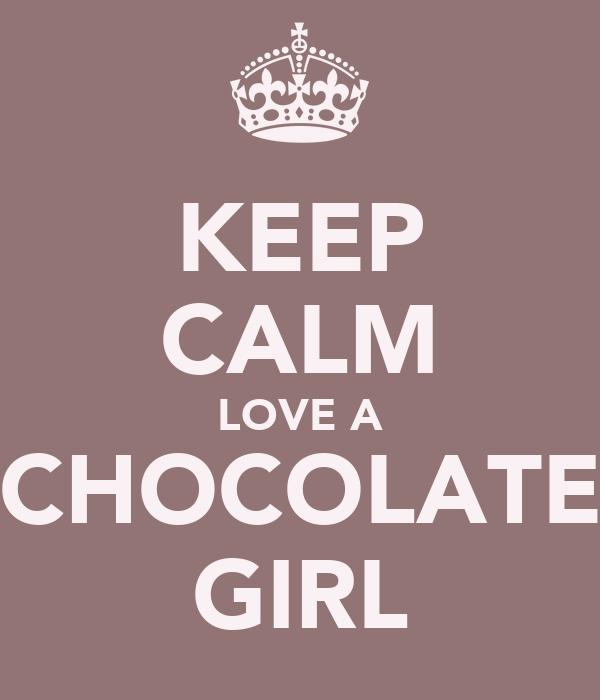 KEEP CALM LOVE A CHOCOLATE GIRL