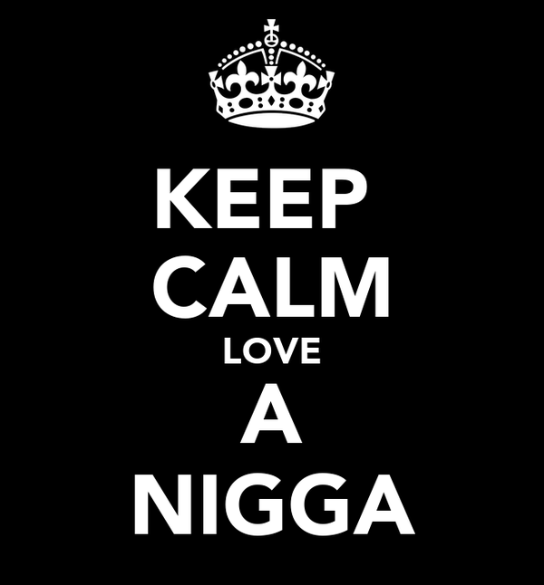 KEEP  CALM LOVE A NIGGA