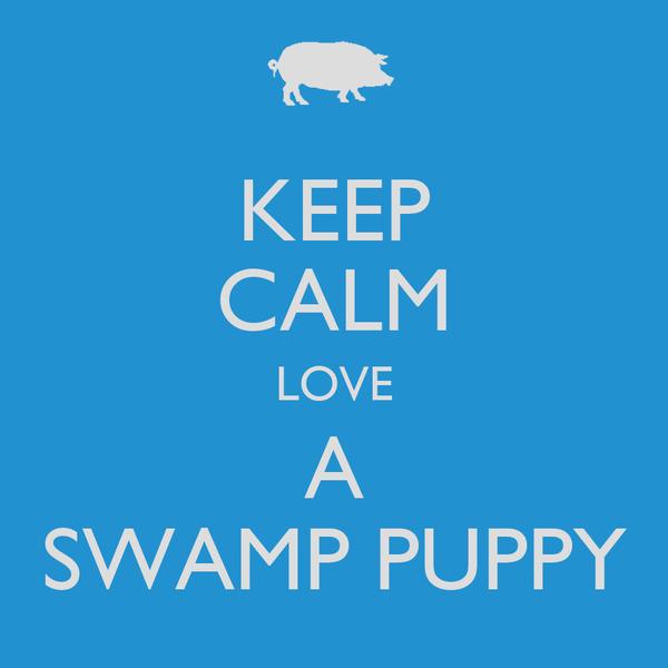 KEEP CALM LOVE A SWAMP PUPPY