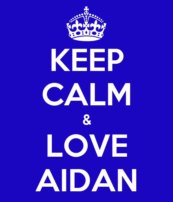 KEEP CALM & LOVE AIDAN