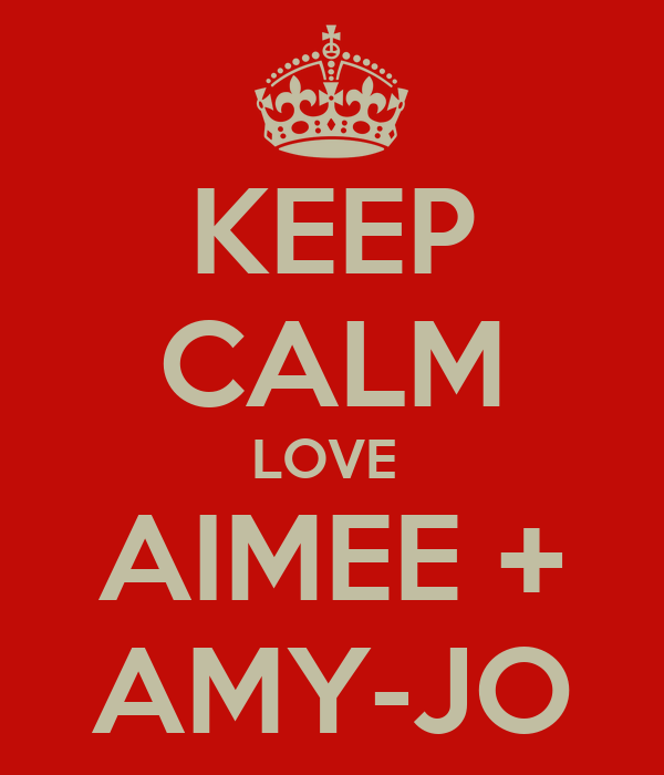 KEEP CALM LOVE  AIMEE + AMY-JO