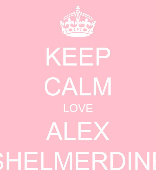 KEEP CALM LOVE ALEX SHELMERDINE