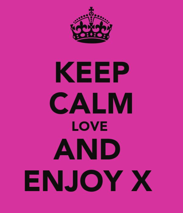 KEEP CALM LOVE  AND  ENJOY X