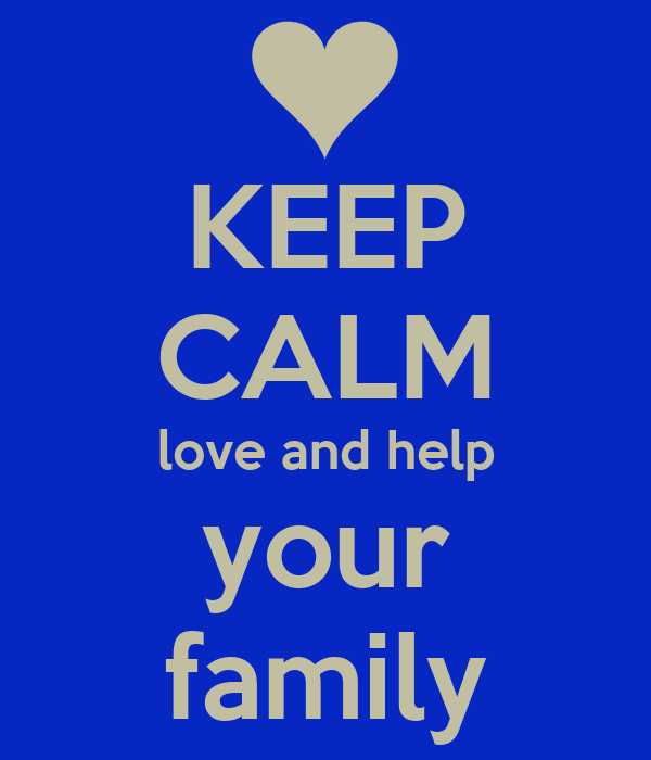 KEEP CALM love and help your family