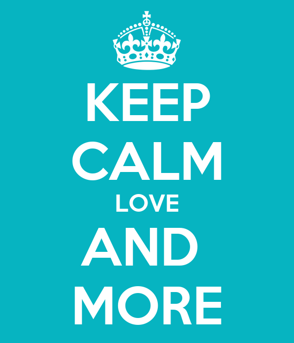 KEEP CALM LOVE AND  MORE