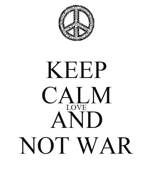 KEEP CALM LOVE AND NOT WAR