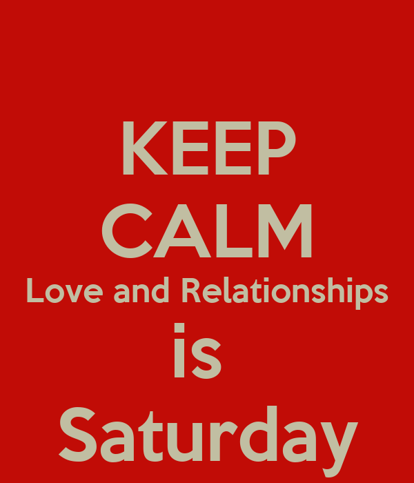 KEEP CALM Love and Relationships is  Saturday