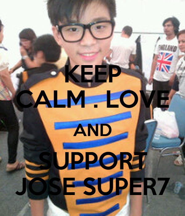 KEEP CALM . LOVE AND SUPPORT JOSE SUPER7