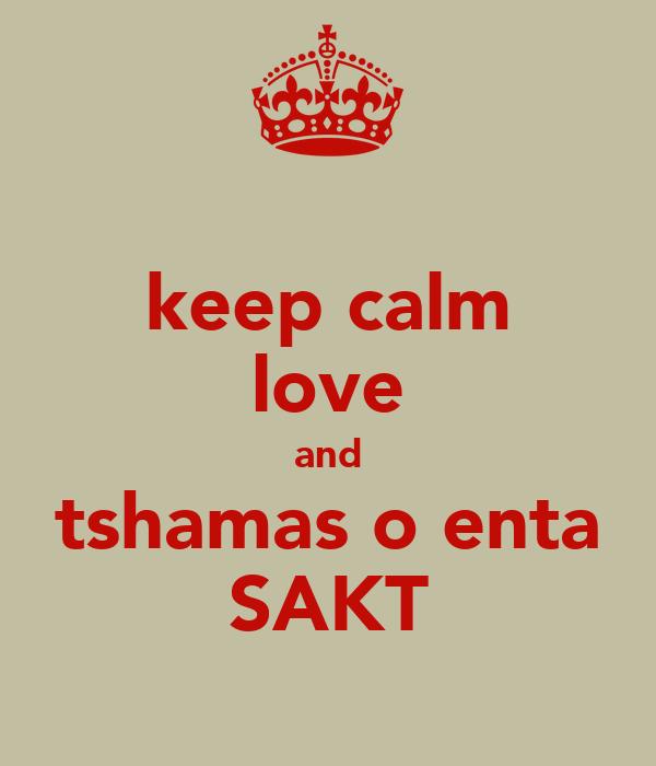 keep calm love and tshamas o enta SAKT