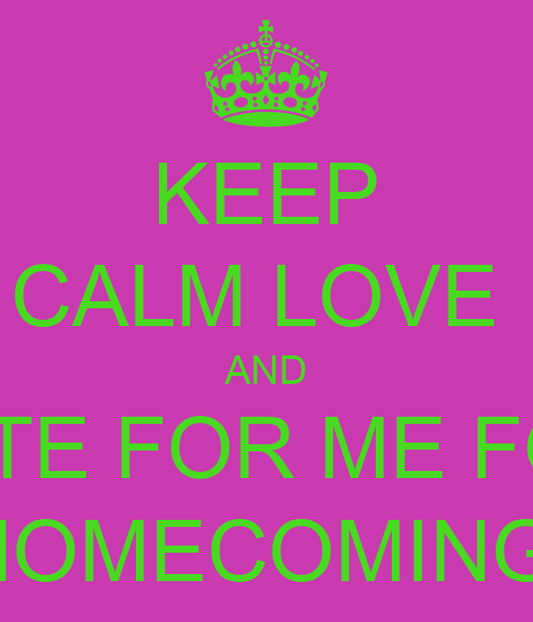 KEEP CALM LOVE  AND VOTE FOR ME FOR  HOMECOMING
