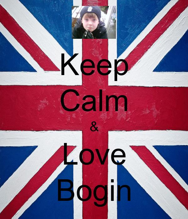 Keep Calm & Love Bogin