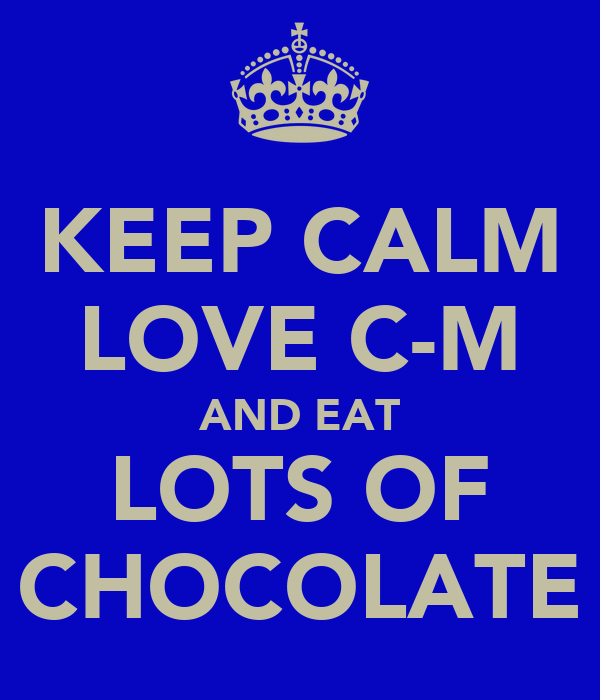 KEEP CALM LOVE C-M AND EAT LOTS OF CHOCOLATE