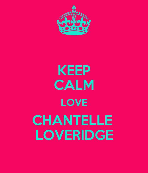 KEEP CALM LOVE CHANTELLE  LOVERIDGE