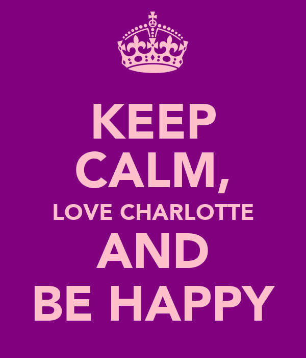 KEEP CALM, LOVE CHARLOTTE AND BE HAPPY
