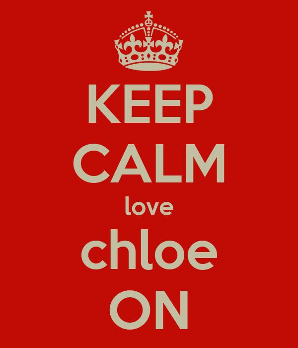 KEEP CALM love chloe ON