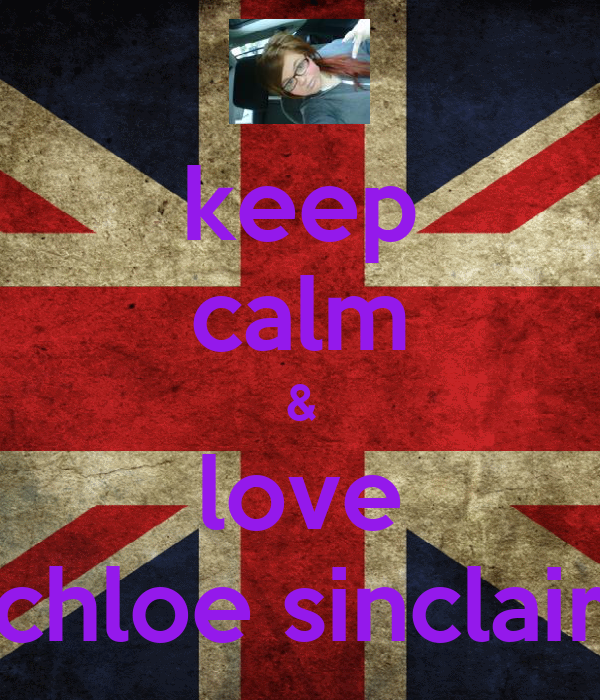keep calm & love chloe sinclair