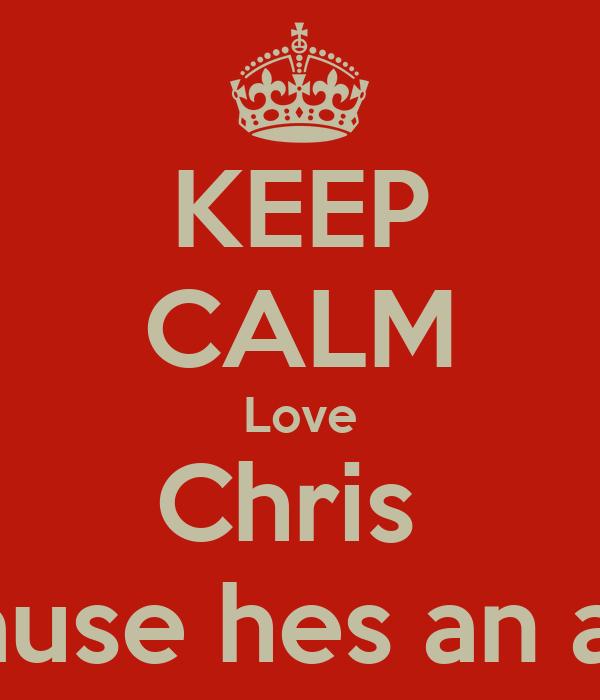 KEEP CALM Love Chris  Cause hes an ass