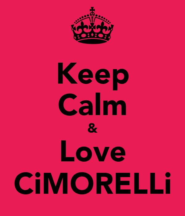 Keep Calm & Love CiMORELLi