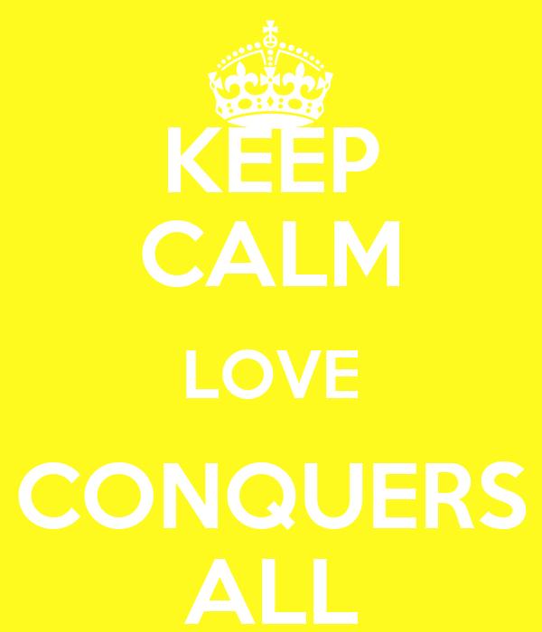 KEEP CALM LOVE CONQUERS ALL