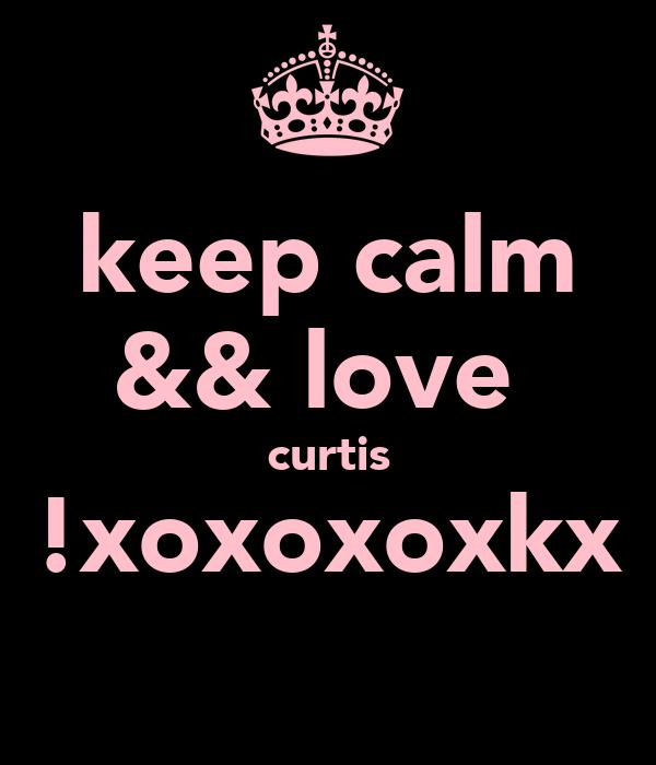 keep calm && love  curtis !xoxoxoxkx
