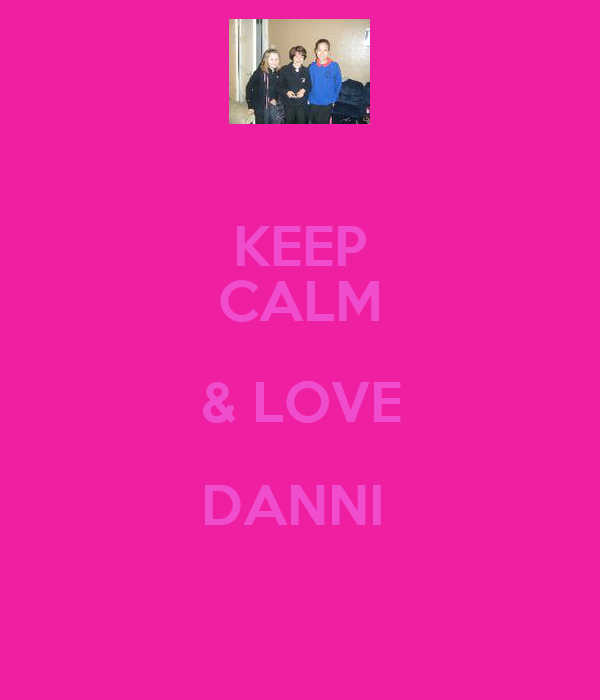 KEEP CALM & LOVE DANNI