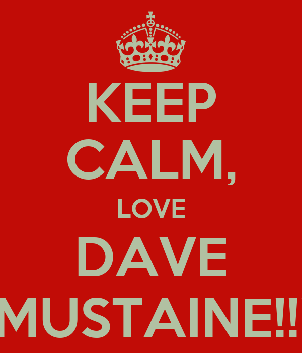 KEEP CALM, LOVE DAVE  MUSTAINE!!!!