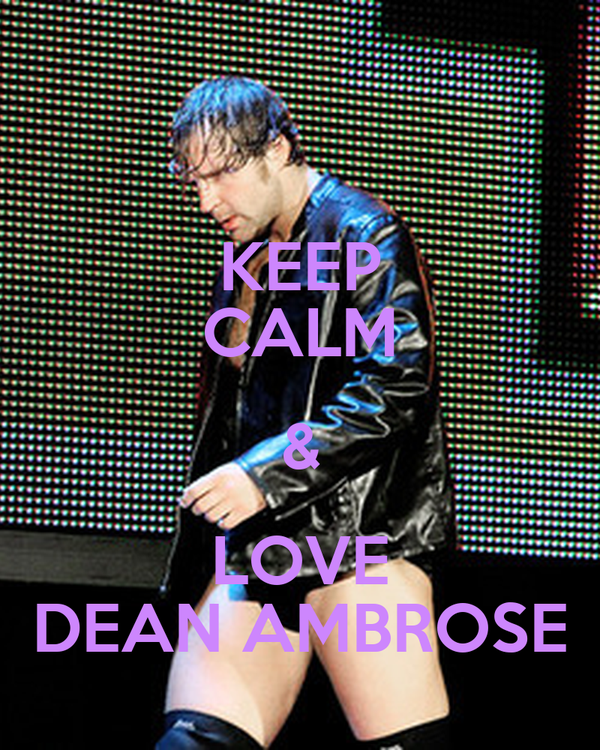 KEEP CALM & LOVE DEAN AMBROSE