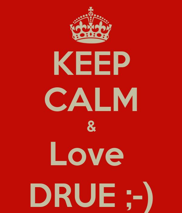 KEEP CALM & Love  DRUE ;-)