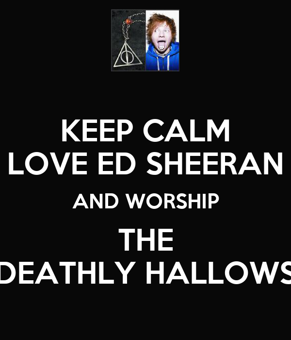 KEEP CALM LOVE ED SHEERAN AND WORSHIP THE DEATHLY HALLOWS