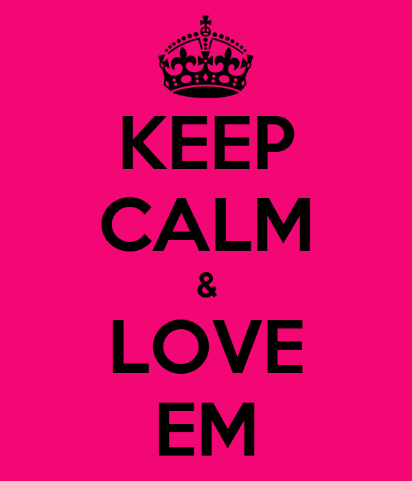 KEEP CALM & LOVE EM