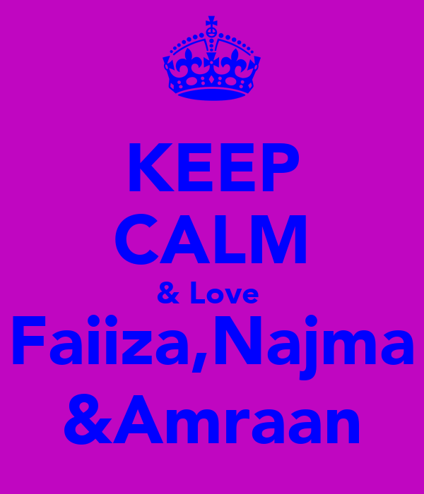 KEEP CALM & Love  Faiiza,Najma &Amraan