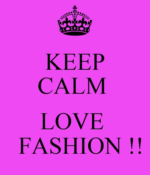 KEEP CALM   LOVE    FASHION !!