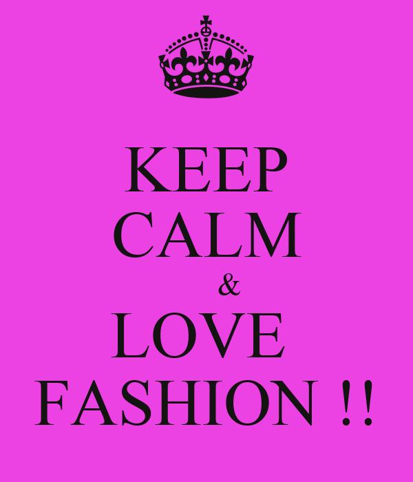 KEEP CALM       & LOVE  FASHION !!