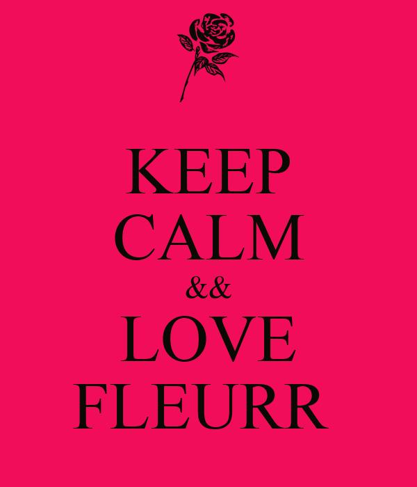 KEEP CALM && LOVE FLEURR