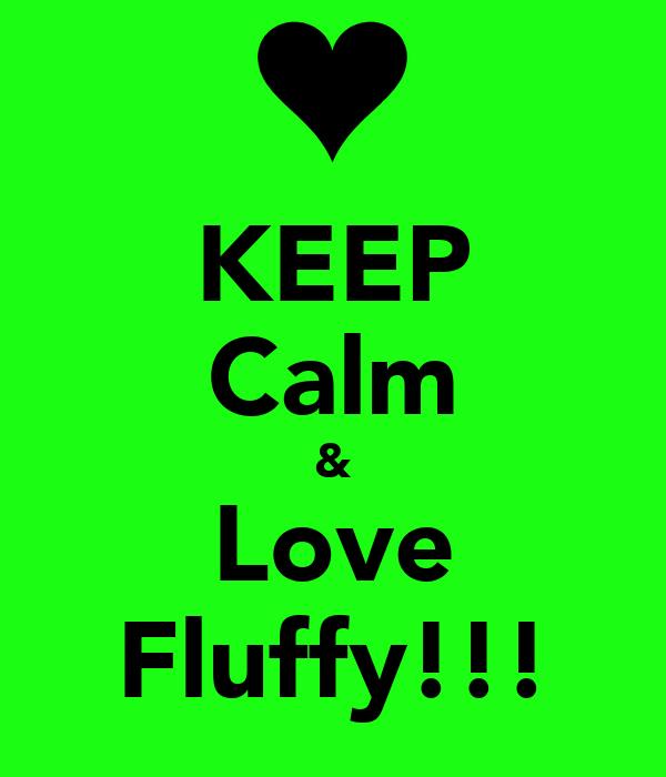 KEEP Calm & Love Fluffy!!!