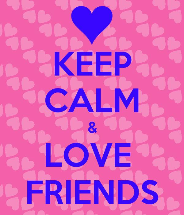 KEEP CALM & LOVE  FRIENDS